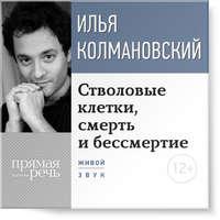 Колмановский, Илья  - Лекция «Стволовые клетки, смерть и бессмертие»