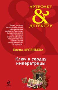 Арсеньева, Елена  - Ключ к сердцу императрицы
