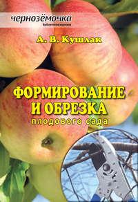 Кушлак, А. В.  - Формирование и обрезка плодового сада