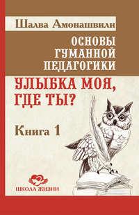 Амонашвили, Шалва  - Основы гуманной педагогики. Книга 1. Улыбка моя, где ты?