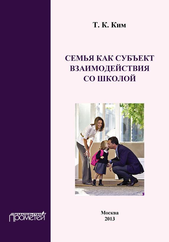 Т. К. Ким Семья как субъект взаимодействия со школой м в тарасова культура и образование принципы взаимодействия