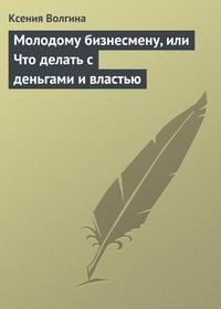 Волгина, Ксения  - Молодому бизнесмену, или Что делать с деньгами и властью