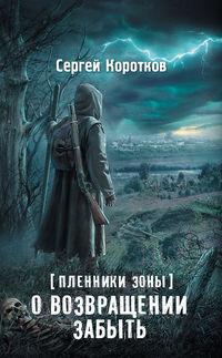 Коротков, Сергей  - Пленники Зоны. О возвращении забыть