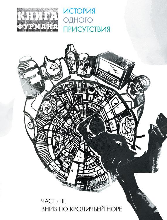 Александр Фурман Книга Фурмана. История одного присутствия. Часть III. Вниз по кроличьей норе