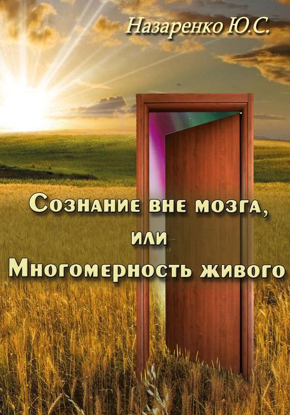 Юрий Назаренко Сознание вне мозга, или Многомерность живого юрий назаренко сознание вне мозга или многомерность живого