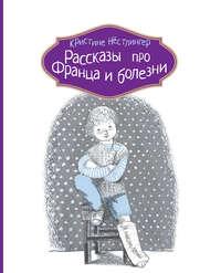Нёстлингер, Кристине  - Рассказы про Франца и болезни