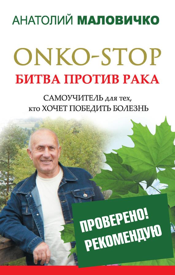 Скачать Анатолий Маловичко бесплатно ONKO-STOP. Битва против рака. Самоучитель для тех, кто хочет победить болезнь