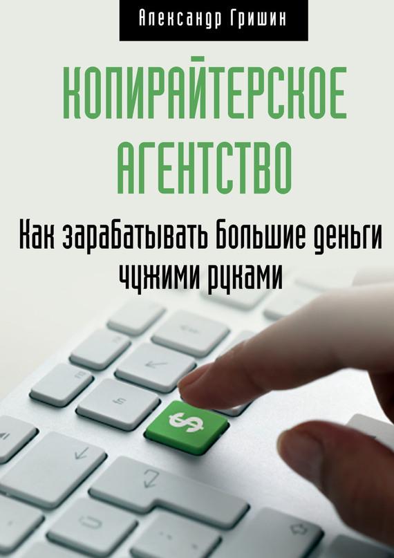 Александр Гришин Копирайтерское агентство. Как зарабатывать большие деньги чужими руками