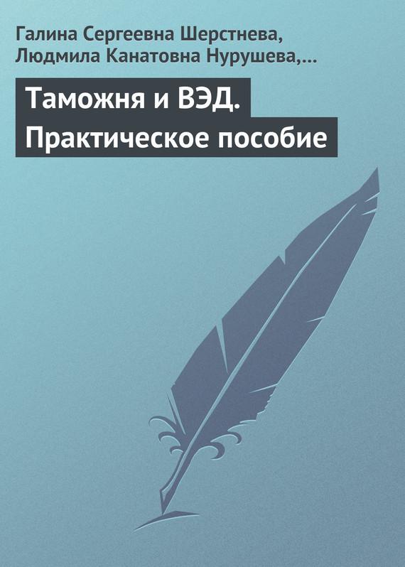 Галина Сергеевна Шерстнева. Таможня и ВЭД. Практическое пособие