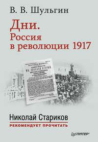 Шульгин, Василий  - Дни. Россия в революции 1917. С предисловием Николая Старикова