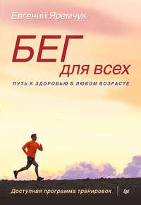 Яремчук, Евгений  - Бег для всех. Доступная программа тренировок