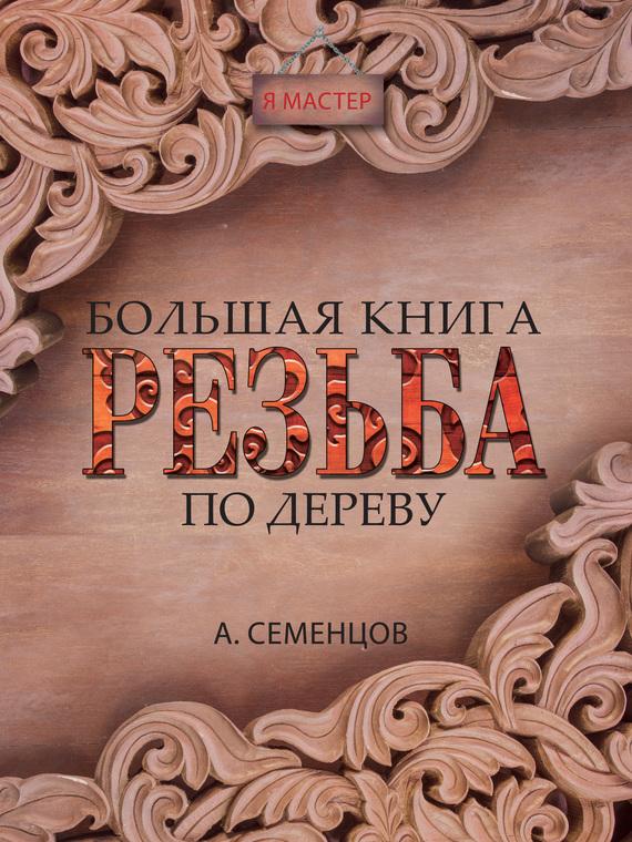 Скачать Большая книга. Резьба по дереву бесплатно Алексей Семенцов
