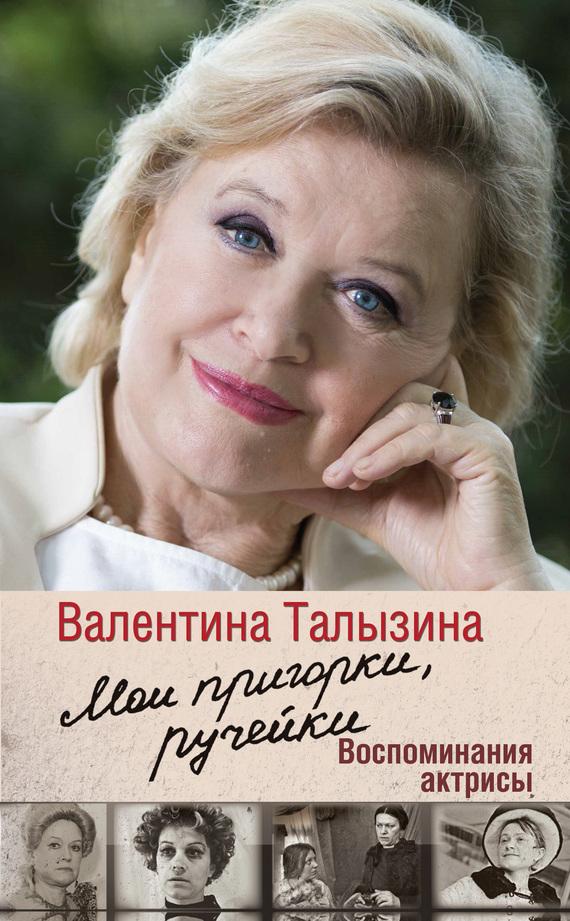 Валентина Талызина Мои пригорки, ручейки. Воспоминания актрисы талызина в мои пригорки ручейки воспоминания актрисы