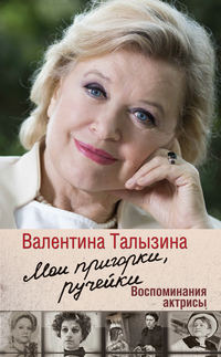 Талызина, Валентина  - Мои пригорки, ручейки. Воспоминания актрисы