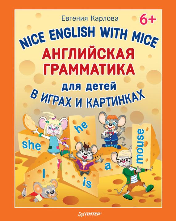 Евгения Карлова Nice English with Mice. Английская грамматика для детей в играх и картинках евгения карлова english games учимся читать согласные