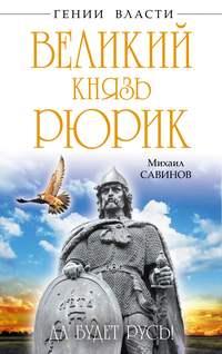 Савинов, Михаил  - Великий князь Рюрик. Да будет Русь!