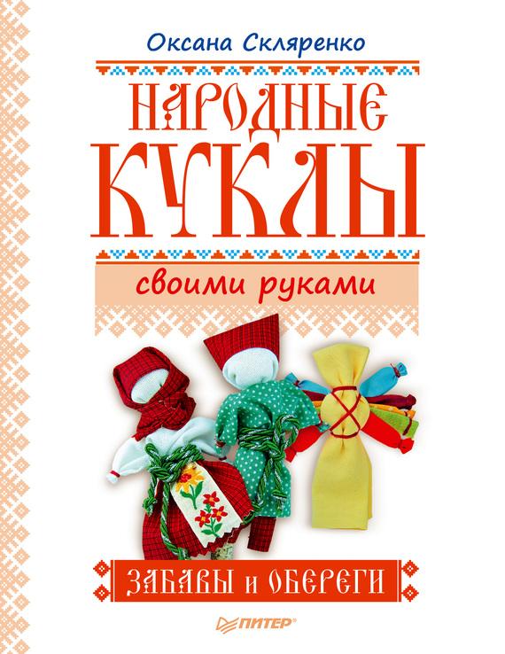 Оксана Скляренко Народные куклы своими руками. Забавы и обереги куклы и одежда для кукол precious кукла близко к сердцу 30 см