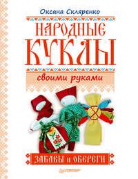Скляренко, Оксана  - Народные куклы своими руками. Забавы и обереги