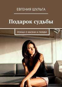 Шульга, Евгения  - Подарок судьбы. Роман о жизни и любви