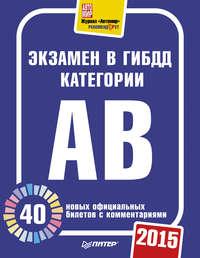 Отсутствует - Экзамен в ГИБДД категории А, B.40 новых официальных билетов с комментариями.2015