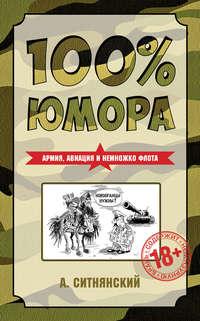 Ситнянский, Андрей  - 100% юмора. Армия, авиация и немножко флота