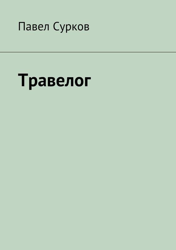 Павел Сурков Травелог ISBN: 978-5-4474-0385-0