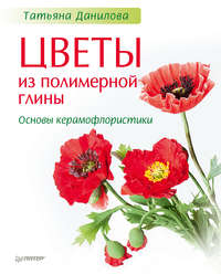 Данилова, Татьяна  - Цветы из полимерной глины. Основы керамофлористики