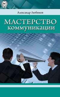Любимов, Александр Юрьевич  - Мастерство коммуникации