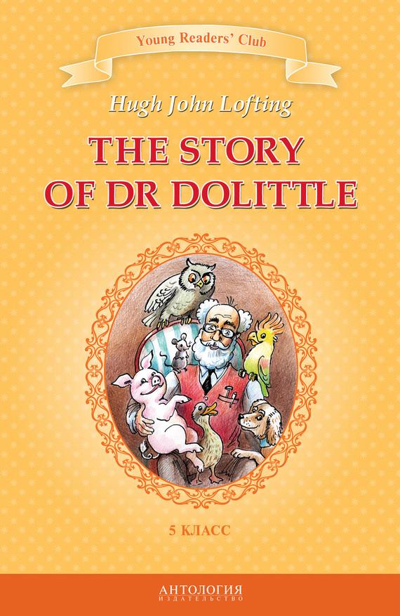 Хью Джон Лофтинг, И. Загородняя - The Story of Dr Dolittle / История доктора Дулиттла.5 класс