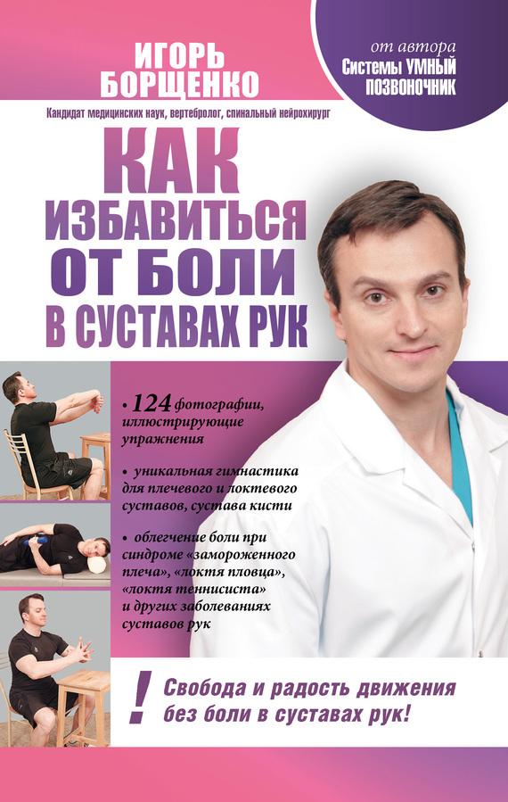 Игорь Борщенко Как избавиться от боли в суставах рук игорь борщенко поясница без боли уникальный изометрический тренинг