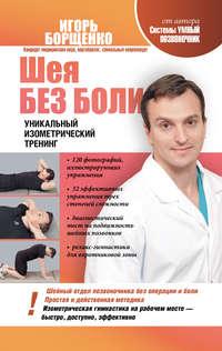 Борщенко, Игорь  - Шея без боли. Уникальный изометрический тренинг