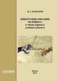 Плешаков, В. А.  - Киберсоциализация человека: от Homo Sapiens&#8217а до Homo Cyberus&#8217а