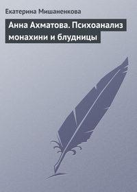 - Анна Ахматова. Психоанализ монахини и блудницы