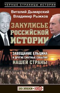 Дымарский, Виталий  - Закулисье российской истории. Завещание Ельцина и другие смутные события нашей страны