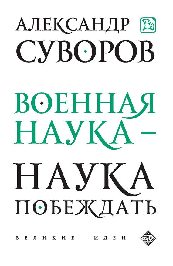 Александр Васильевич Суворов Военная наука – наука побеждать (сборник) отсутствует искусство побеждать