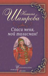 Шатрова, Наталья  - Спаси меня, мой талисман!