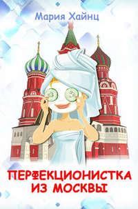 Хайнц, Мария  - Перфекционистка из Москвы