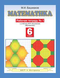 Башмаков, М. И.  - Математика. Рабочая тетрадь №1 к учебнику М. И. Башмакова «Математика. 6 класс. Часть 1»