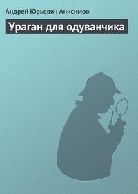 Анисимов, Андрей  - Ураган для одуванчика