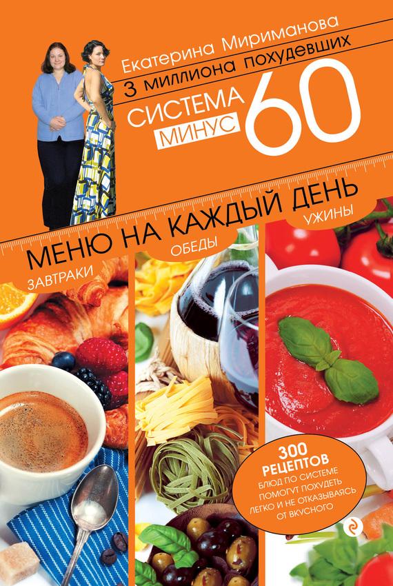 Екатерина Мириманова Система минус 60. Меню на каждый день. Завтраки, обеды, ужины