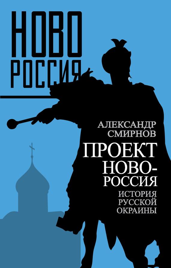 Александр Смирнов Проект Новороссия. История русской окраины