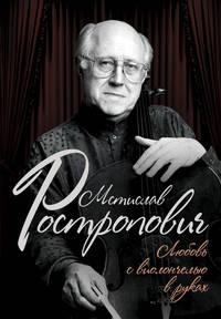 Афанасьева, Ольга  - Мстислав Ростропович. Любовь с виолончелью в руках