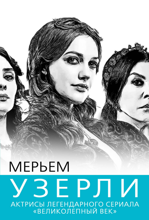 Софья Бенуа Мерьем Узерли. Актрисы «Великолепного века»