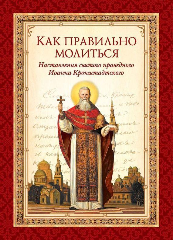 cвятой праведный Иоанн Кронштадтский Как правильно молиться. Наставления в молитве святого праведного Иоанна Кронштадтского