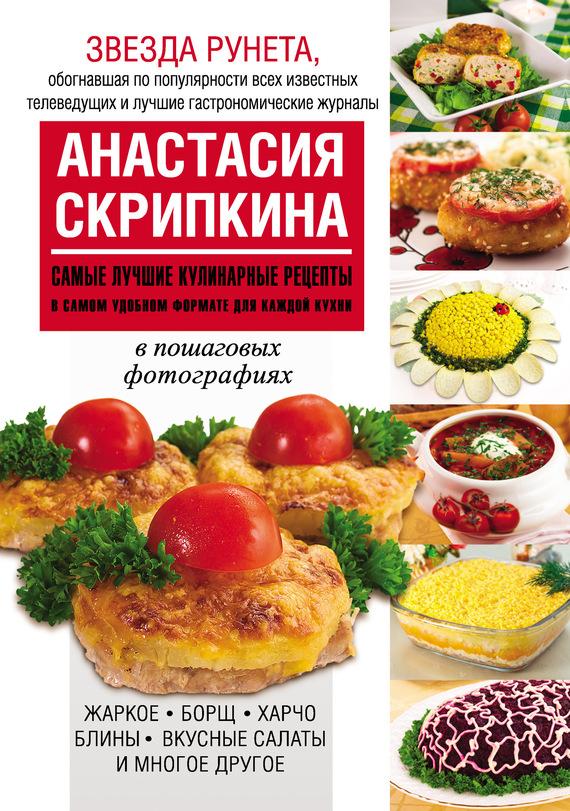 Анастасия Скрипкина Самые лучшие кулинарные рецепты в самом удобном формате для каждой кухни самые нужные кулинарные рецепты для дачи и пикника