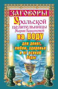 Баженова, Мария  - Заговоры уральской целительницы на воду для денег, любви, здоровья и от всякой беды