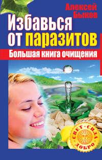 Быков, Алексей  - Избавься от паразитов. Большая книга очищения