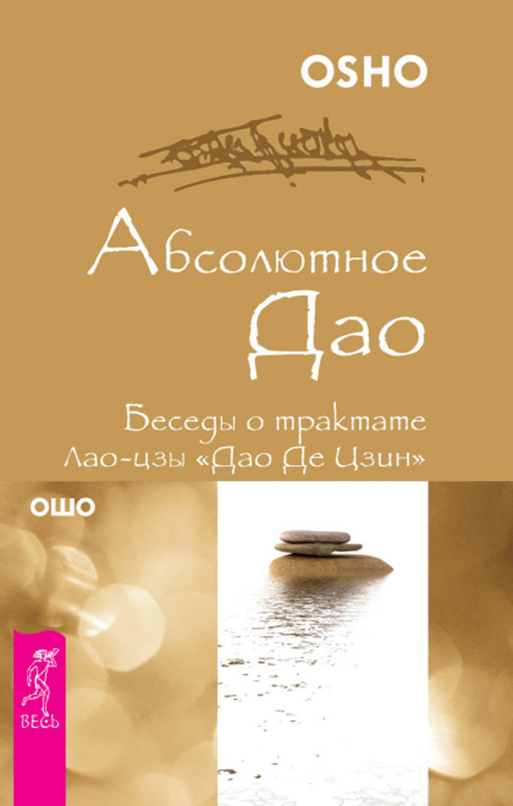 Бхагаван Шри Раджниш (Ошо) Абсолютное Дао. Беседы о трактате Лао-цзы «Дао Де Цзин» ошо неведомое путешествие