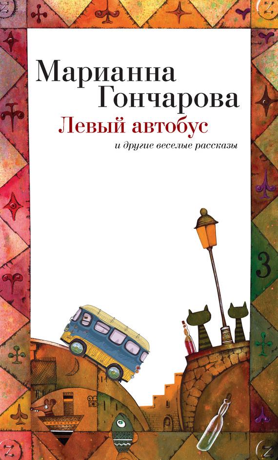 Марианна Гончарова Левый автобус и другие веселые рассказы гончарова марианна борисовна левый автобус книга веселых рассказов