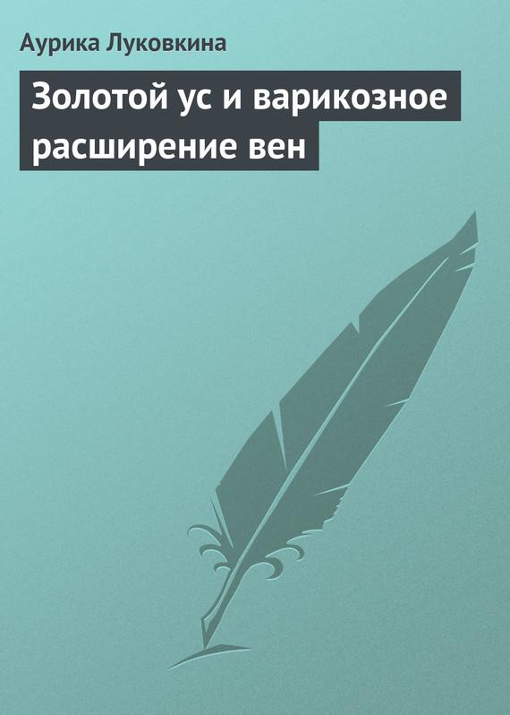 Аурика Луковкина Золотой ус и варикозное расширение вен аурика луковкина золотой ус и варикозное расширение вен